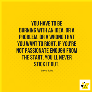 """You have to be burning with an idea, or a problem, or a wrong that you want to right. If you're not passionate enough from the start, you'll never stick it out."" - Steve Jobs"